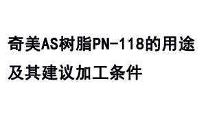 奇美AS树脂PN-118的用途及其建议加工条件