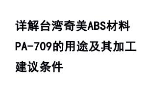 详解台湾奇美ABS材料PA-709的用途及其加工建议条件