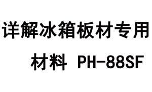 详解冰箱板材专用材料PH-88SF的物性特点