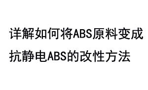 详解如何将ABS原料变成抗静电ABS的改性方法