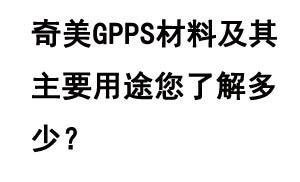 奇美GPPS材料及其主要用途您了解多少?